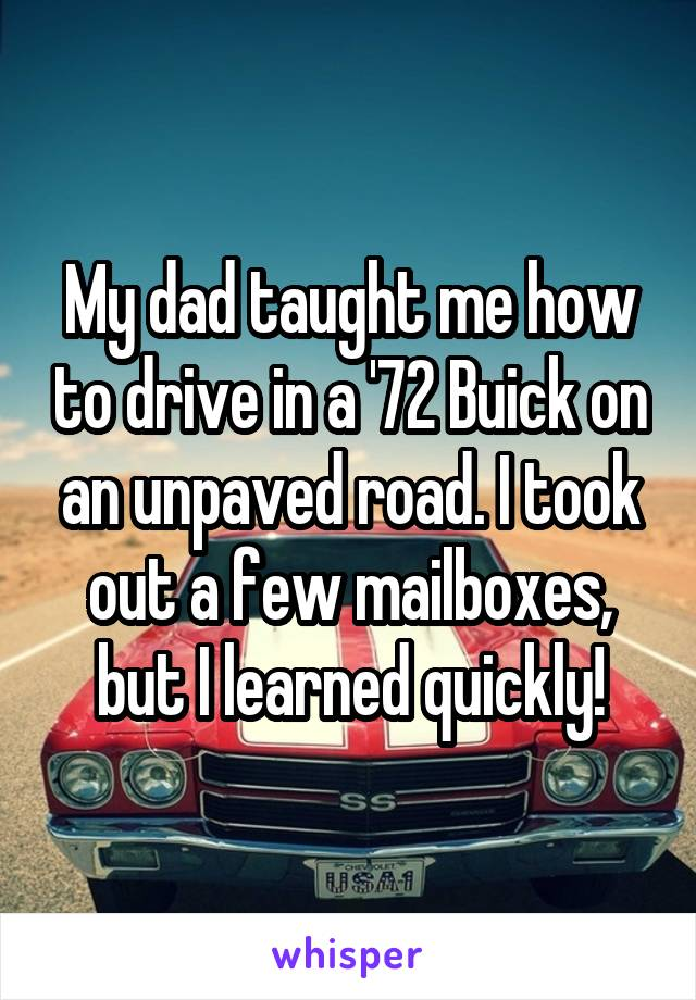 My dad taught me how to drive in a '72 Buick on an unpaved road. I took out a few mailboxes, but I learned quickly!