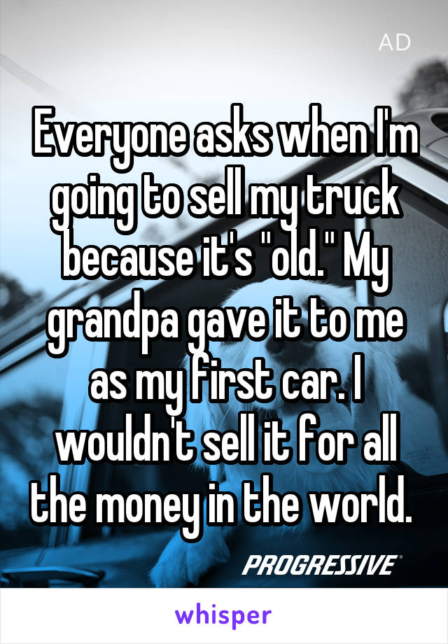 """Everyone asks when I'm going to sell my truck because it's """"old."""" My grandpa gave it to me as my first car. I wouldn't sell it for all the money in the world."""