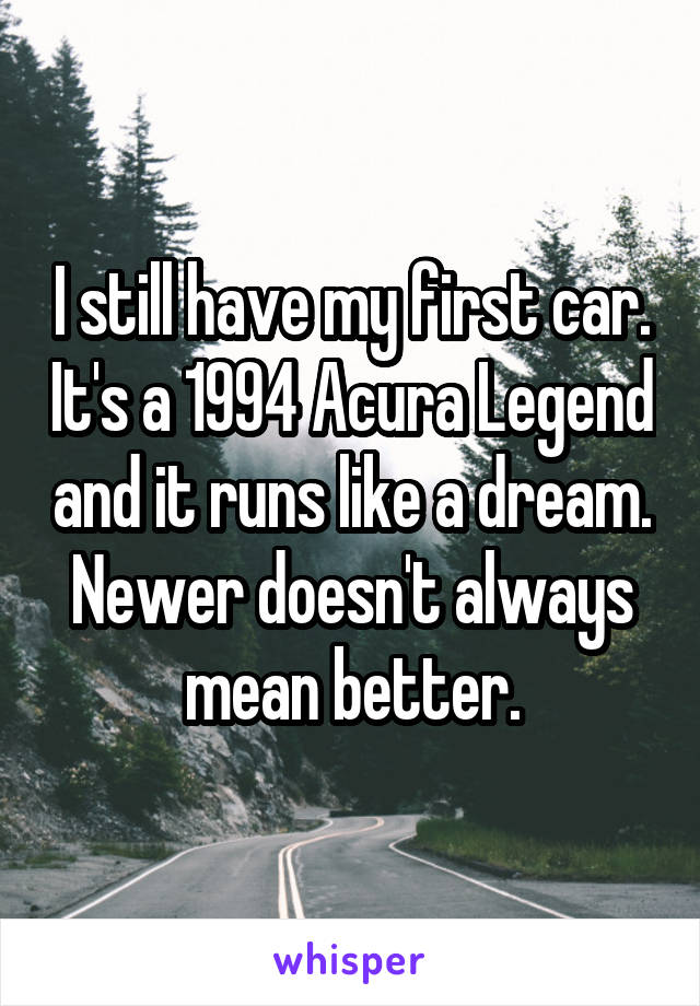 I still have my first car. It's a 1994 Acura Legend and it runs like a dream. Newer doesn't always mean better.