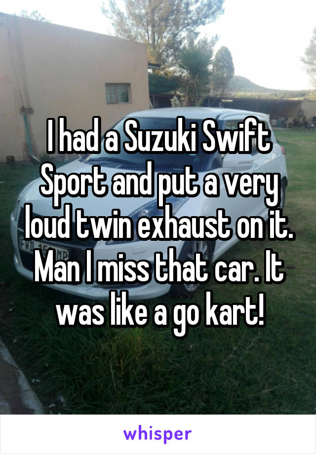 I had a Suzuki Swift Sport and put a very loud twin exhaust on it. Man I miss that car. It was like a go kart!