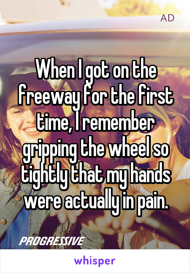 When I got on the freeway for the first time, I remember gripping the wheel so tightly that my hands were actually in pain.