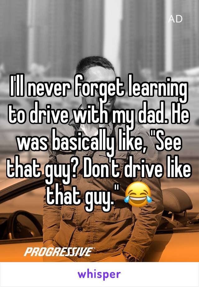"I'll never forget learning to drive with my dad. He was basically like, ""See that guy? Don't drive like that guy."" 😂"