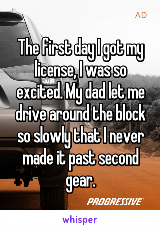 The first day I got my license, I was so excited. My dad let me drive around the block so slowly that I never made it past second gear.