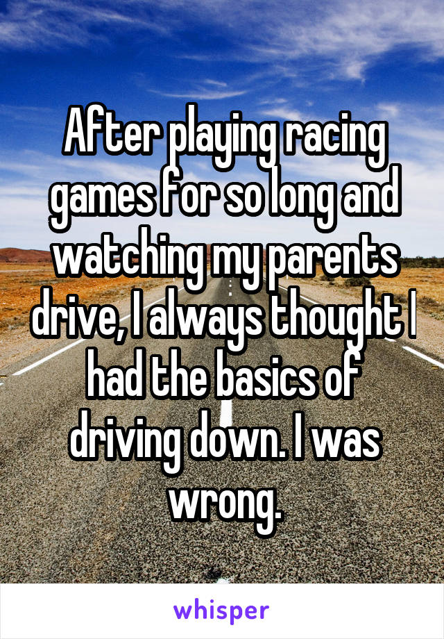 After playing racing games for so long and watching my parents drive, I always thought I had the basics of driving down. I was wrong.