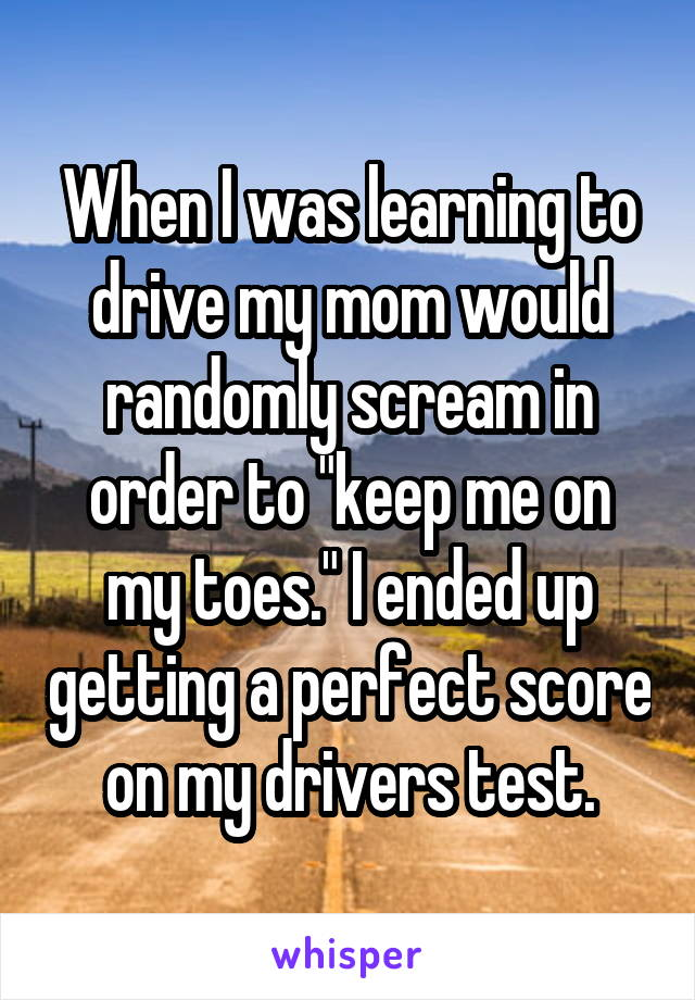 "When I was learning to drive my mom would randomly scream in order to ""keep me on my toes."" I ended up getting a perfect score on my drivers test."