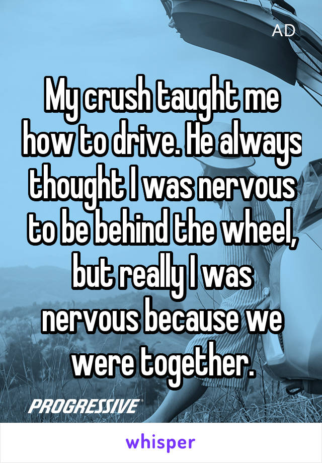 My crush taught me how to drive. He always thought I was nervous to be behind the wheel, but really I was nervous because we were together.