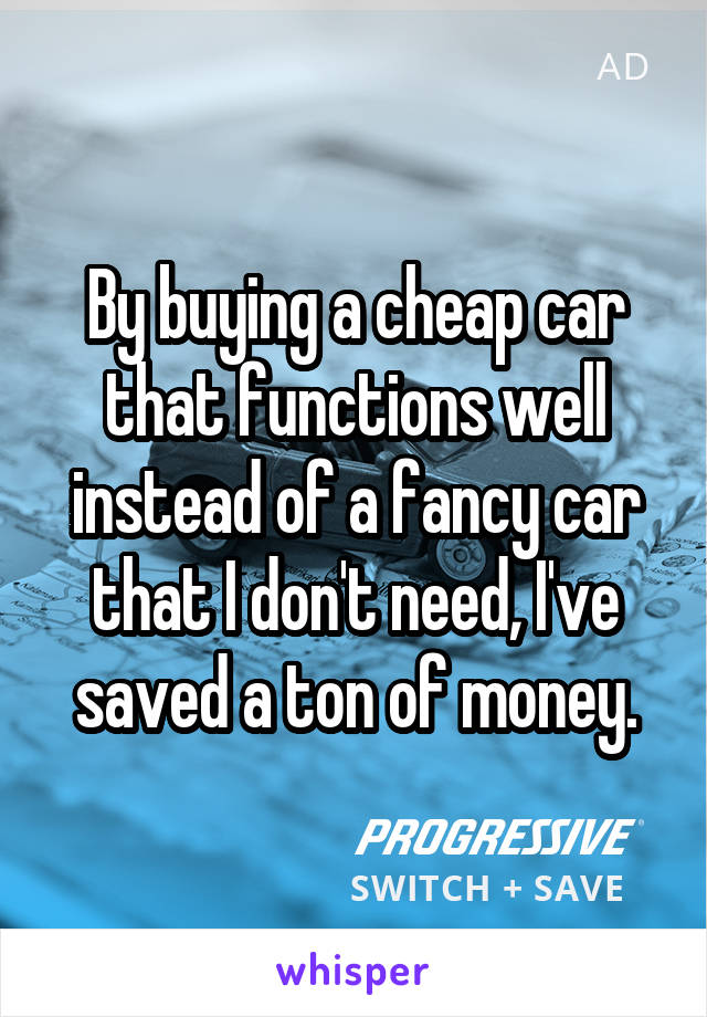 By buying a cheap car that functions well instead of a fancy car that I don't need, I've saved a ton of money.