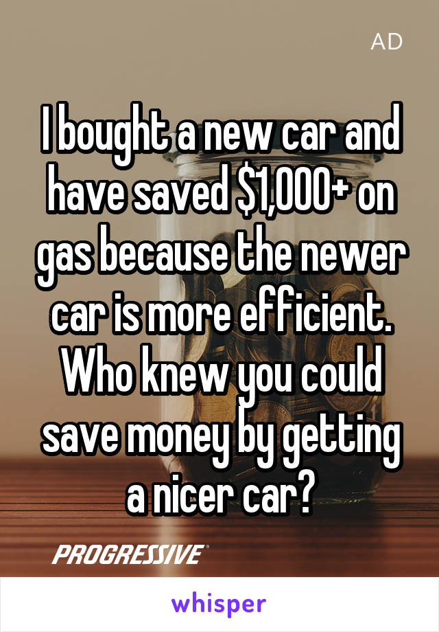 I bought a new car and have saved $1,000+ on gas because the newer car is more efficient. Who knew you could save money by getting a nicer car?