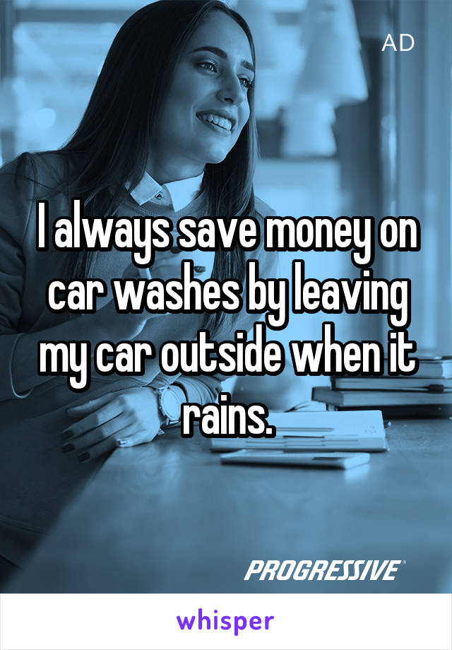 I always save money on car washes by leaving my car outside when it rains.