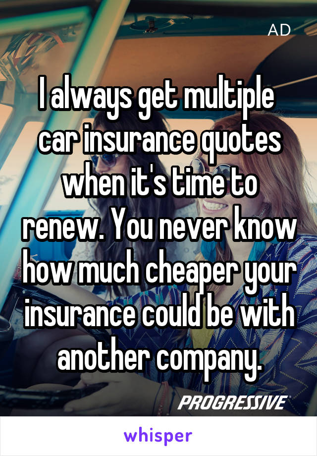 I always get multiple  car insurance quotes when it's time to renew. You never know how much cheaper your insurance could be with another company.