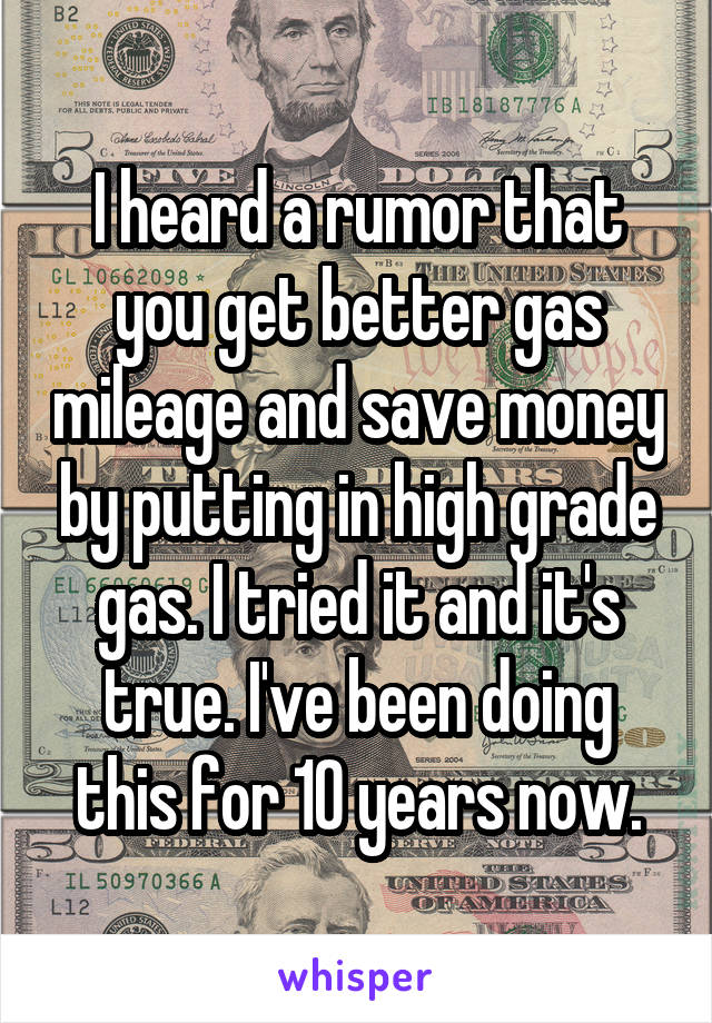 I heard a rumor that you get better gas mileage and save money by putting in high grade gas. I tried it and it's true. I've been doing this for 10 years now.
