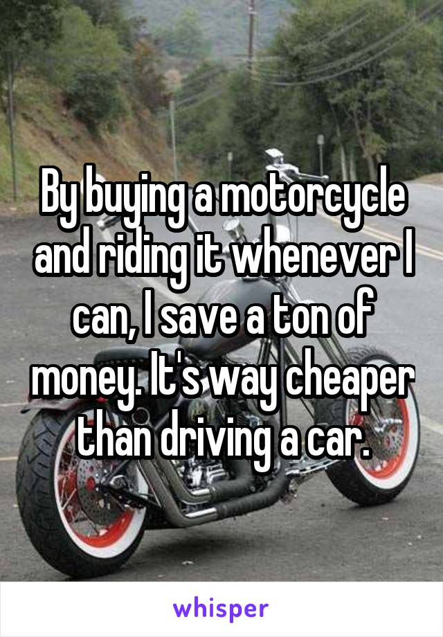 By buying a motorcycle and riding it whenever I can, I save a ton of money. It's way cheaper than driving a car.