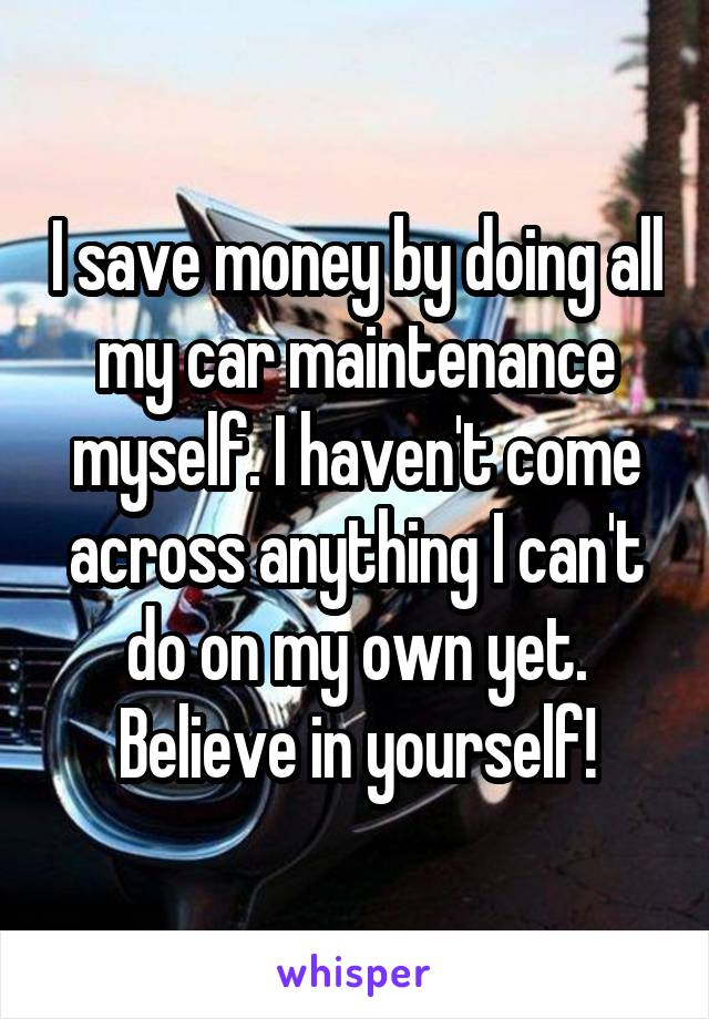 I save money by doing all my car maintenance myself. I haven't come across anything I can't do on my own yet. Believe in yourself!