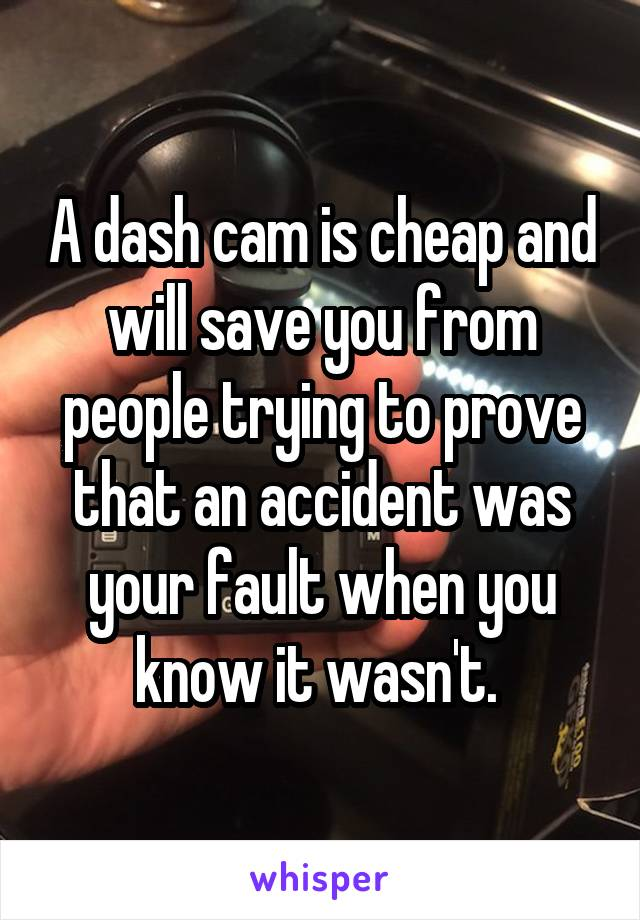 A dash cam is cheap and will save you from people trying to prove that an accident was your fault when you know it wasn't.