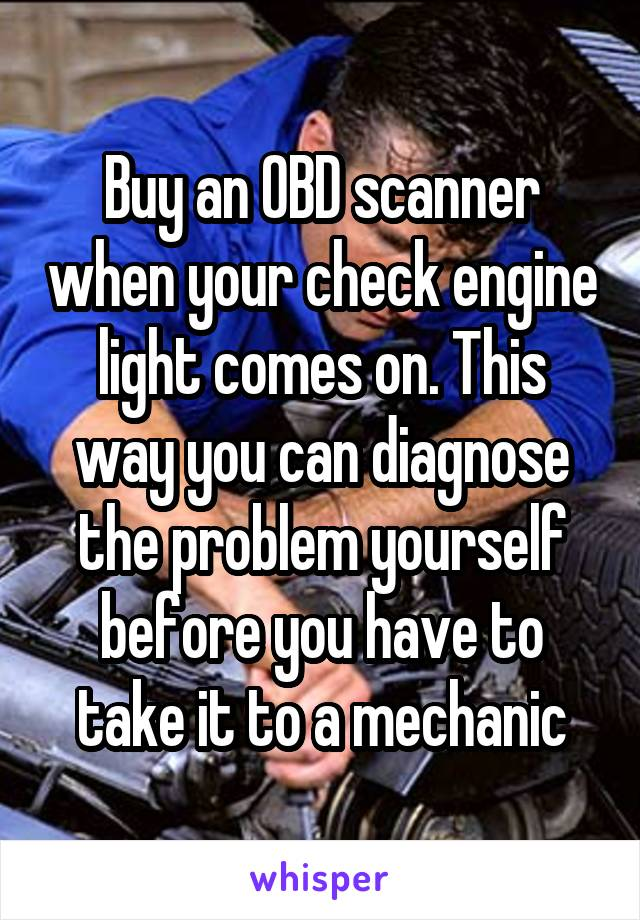 Buy an OBD scanner when your check engine light comes on. This way you can diagnose the problem yourself before you have to take it to a mechanic