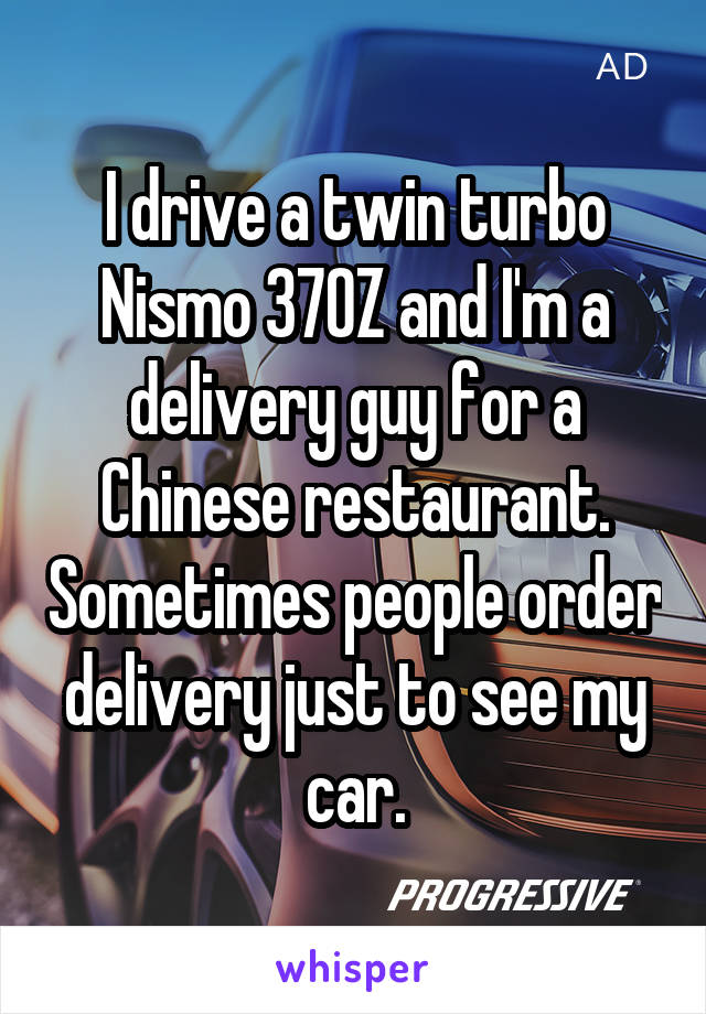 I drive a twin turbo Nismo 370Z and I'm a delivery guy for a Chinese restaurant. Sometimes people order delivery just to see my car.