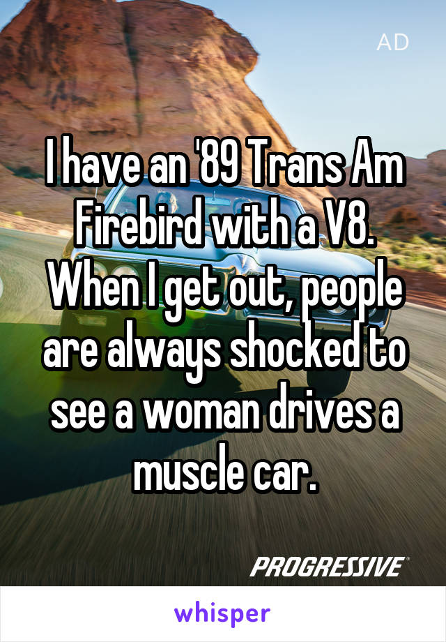 I have an '89 Trans Am Firebird with a V8. When I get out, people are always shocked to see a woman drives a muscle car.