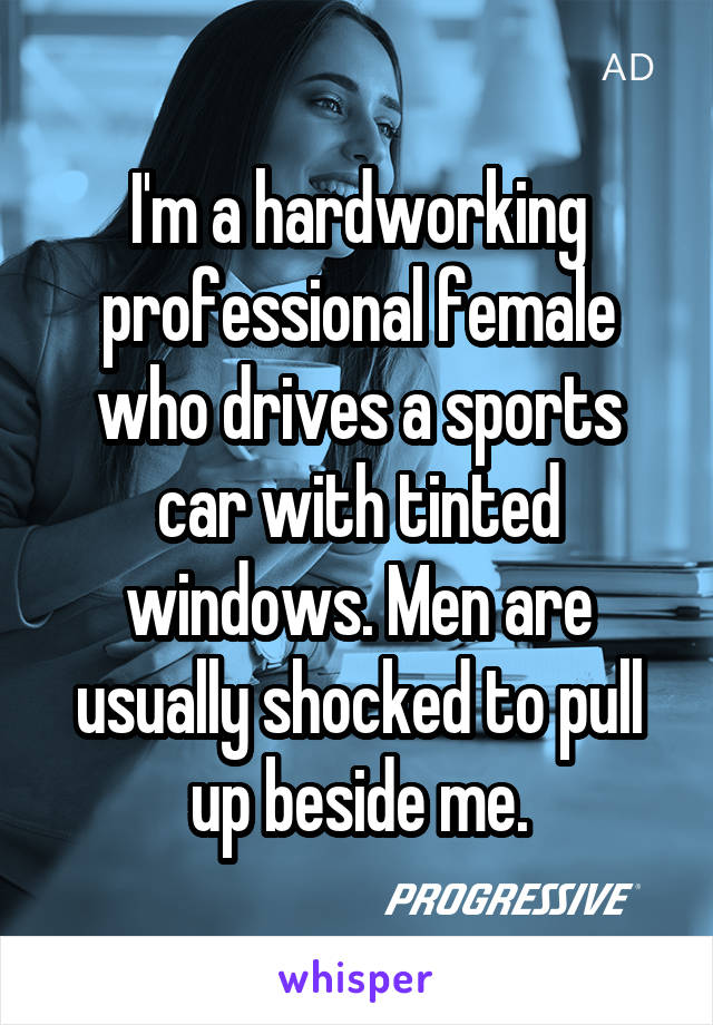 I'm a hardworking professional female who drives a sports car with tinted windows. Men are usually shocked to pull up beside me.