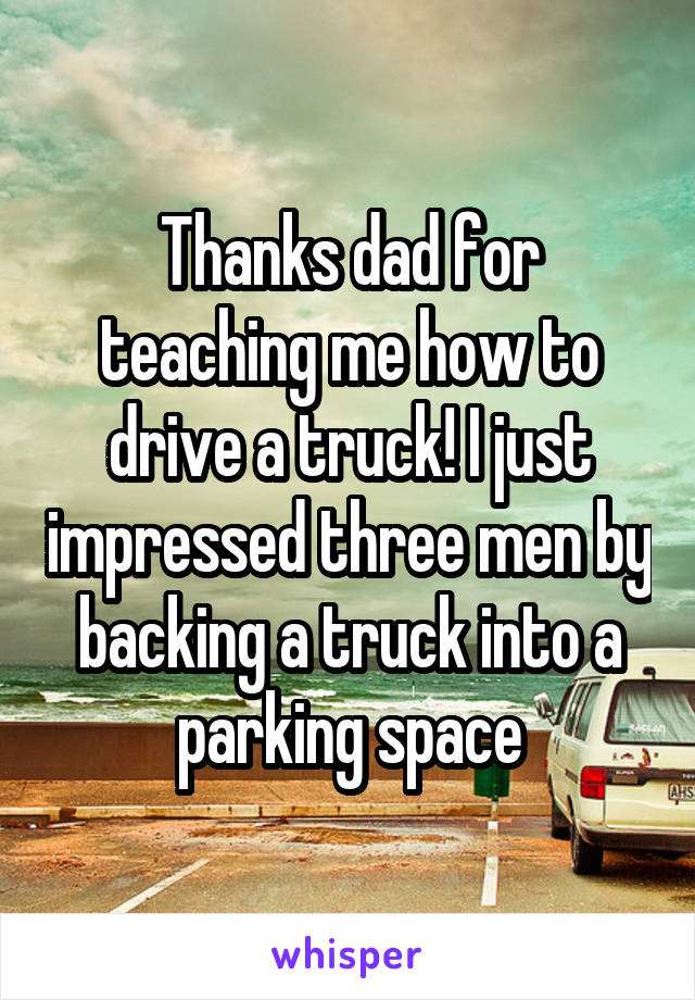 Thanks dad for teaching me how to drive a truck! I just impressed three men by backing a truck into a parking space