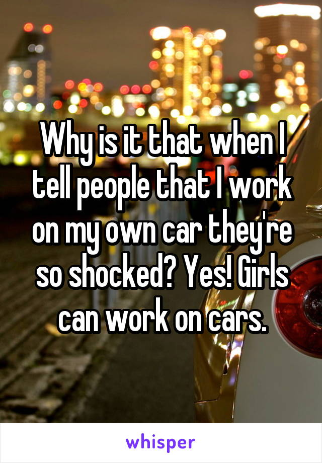 Why is it that when I tell people that I work on my own car they're so shocked? Yes! Girls can work on cars.