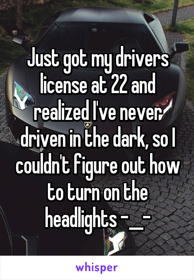 Just got my drivers license at 22 and realized I've never driven in the dark, so I couldn't figure out how to turn on the headlights -__-