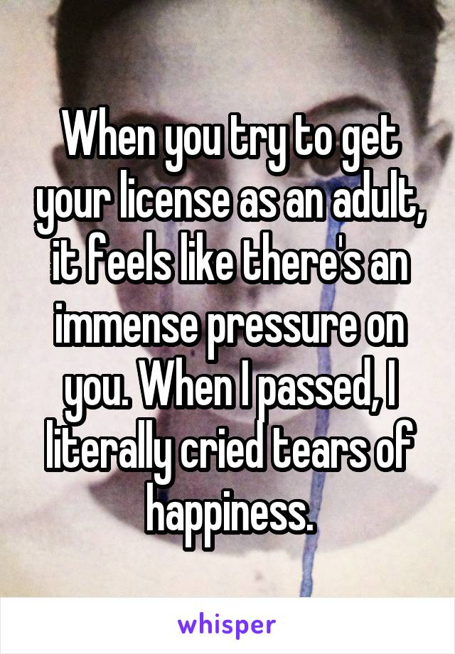When you try to get your license as an adult, it feels like there's an immense pressure on you. When I passed, I literally cried tears of happiness.