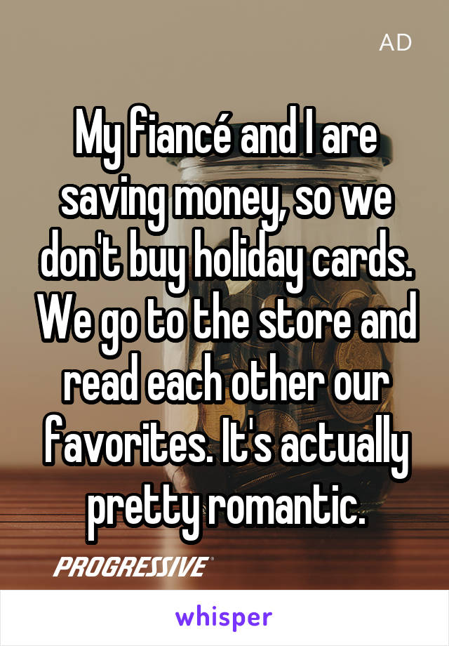My fiancé and I are saving money, so we don't buy holiday cards. We go to the store and read each other our favorites. It's actually pretty romantic.
