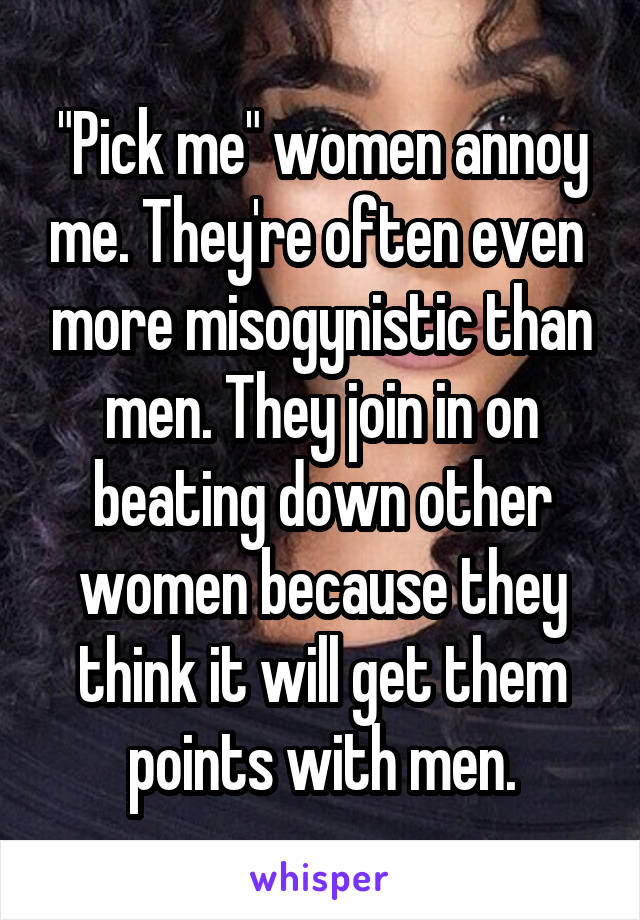 """Pick me"" women annoy me. They're often even  more misogynistic than men. They join in on beating down other women because they think it will get them points with men."