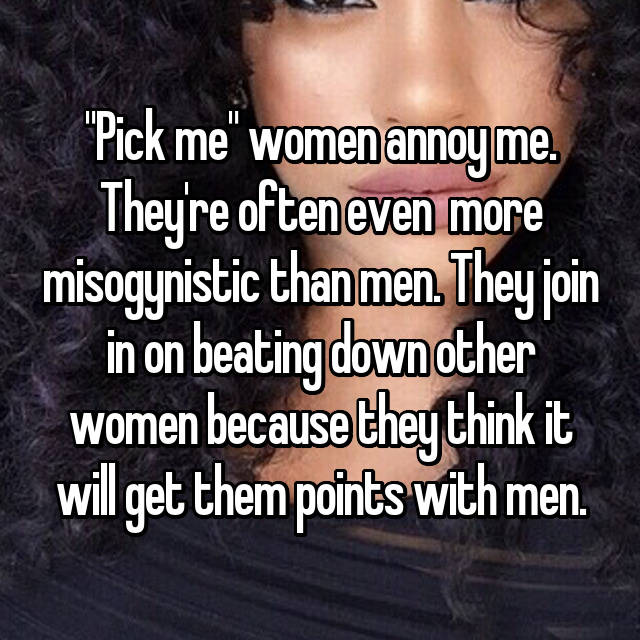 """""""Pick me"""" women annoy me. They're often even  more misogynistic than men. They join in on beating down other women because they think it will get them points with men."""