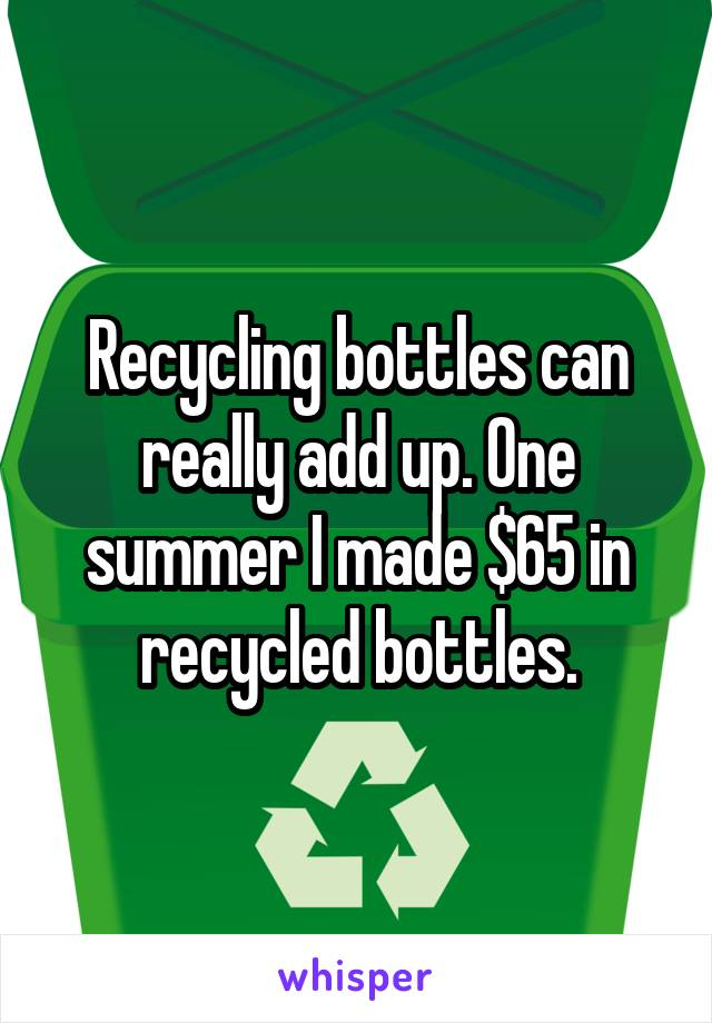 Recycling bottles can really add up. One summer I made $65 in recycled bottles.