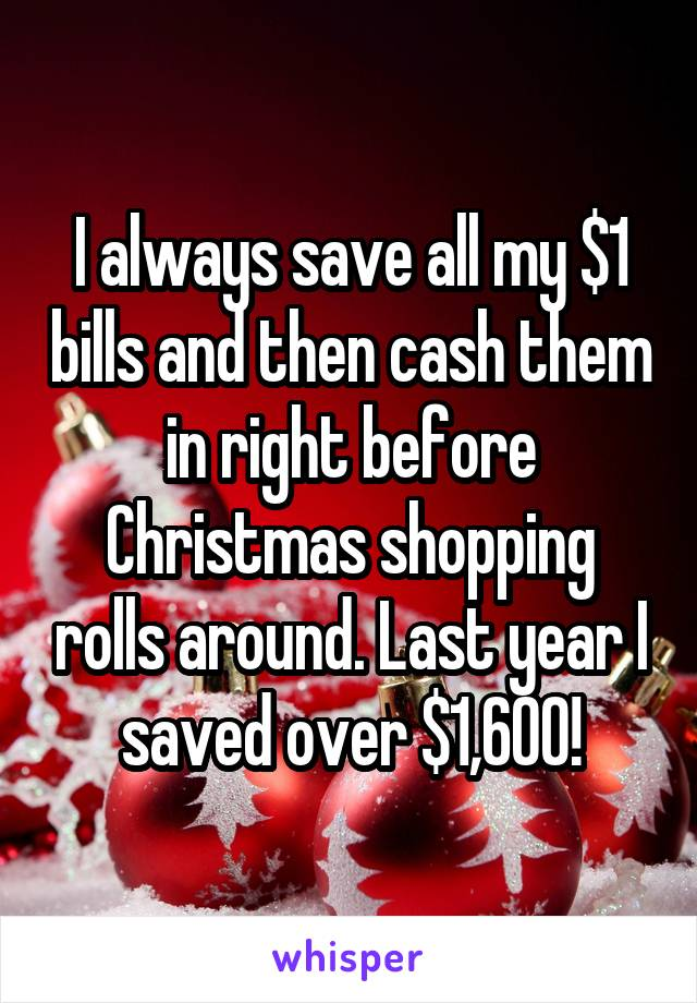 I always save all my $1 bills and then cash them in right before Christmas shopping rolls around. Last year I saved over $1,600!
