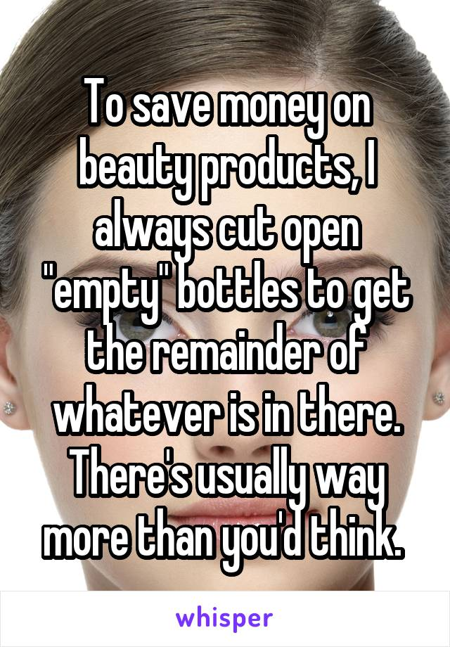"To save money on beauty products, I always cut open ""empty"" bottles to get the remainder of whatever is in there. There's usually way more than you'd think."