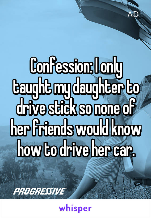 Confession: I only taught my daughter to drive stick so none of her friends would know how to drive her car.