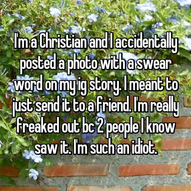 I'm a Christian and I accidentally posted a photo with a swear word on my ig story. I meant to just send it to a friend. I'm really freaked out bc 2 people I know saw it. I'm such an idiot.