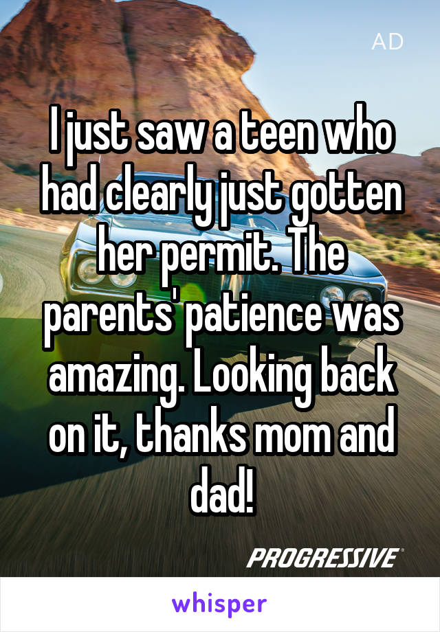 I just saw a teen who had clearly just gotten her permit. The parents' patience was amazing. Looking back on it, thanks mom and dad!