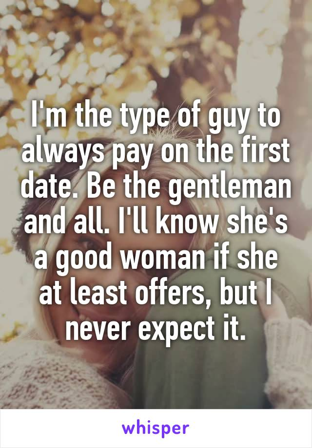 I'm the type of guy to always pay on the first date. Be the gentleman and all. I'll know she's a good woman if she at least offers, but I never expect it.