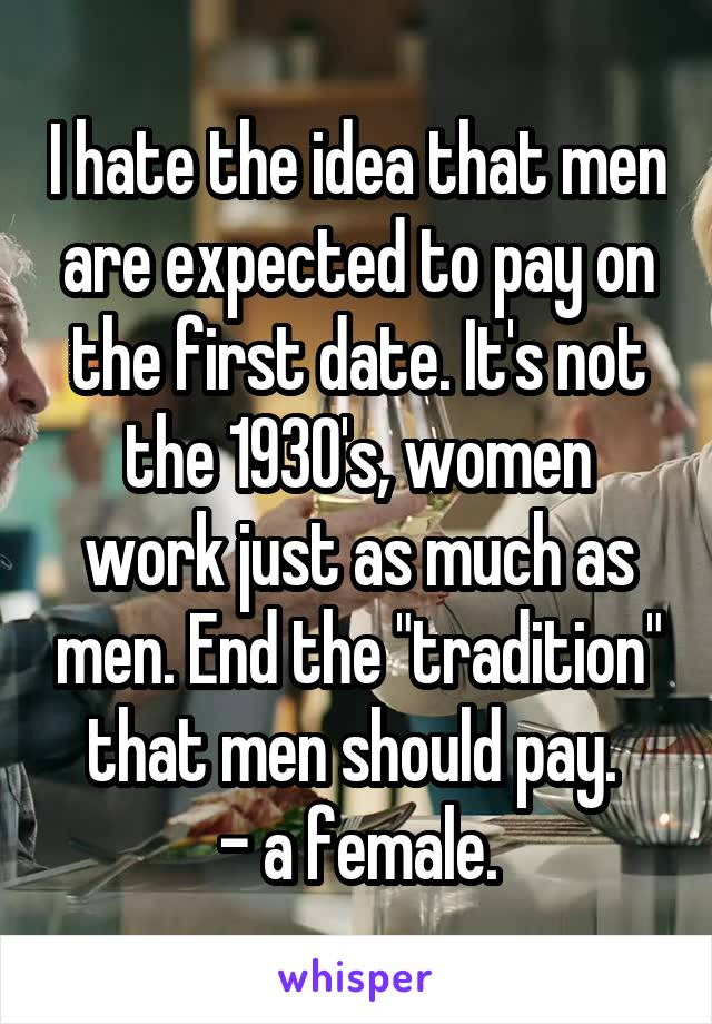 "I hate the idea that men are expected to pay on the first date. It's not the 1930's, women work just as much as men. End the ""tradition"" that men should pay.  - a female."