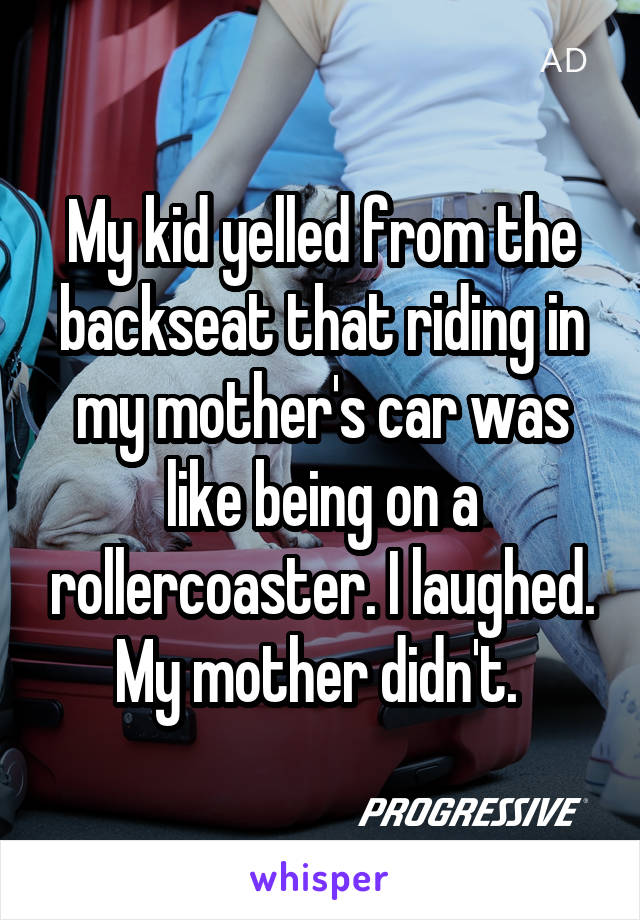 My kid yelled from the backseat that riding in my mother's car was like being on a rollercoaster. I laughed. My mother didn't.