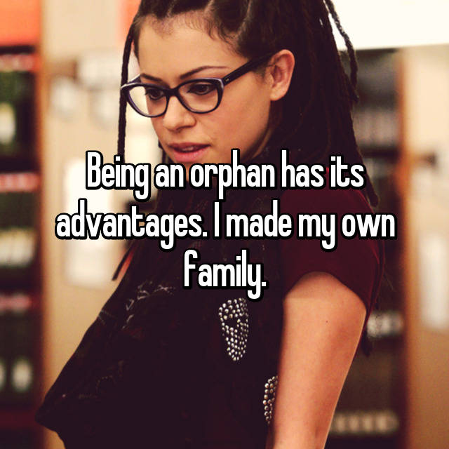 Being an orphan has its advantages. I made my own family.
