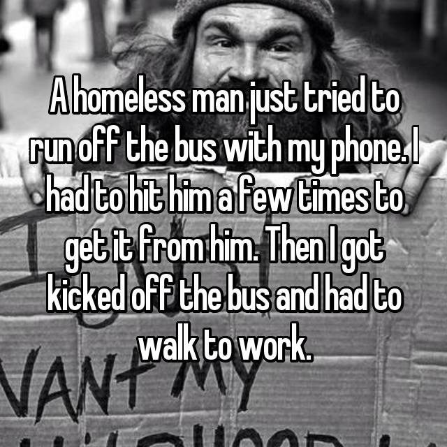 A homeless man just tried to run off the bus with my phone. I had to hit him a few times to get it from him. Then I got kicked off the bus and had to walk to work.