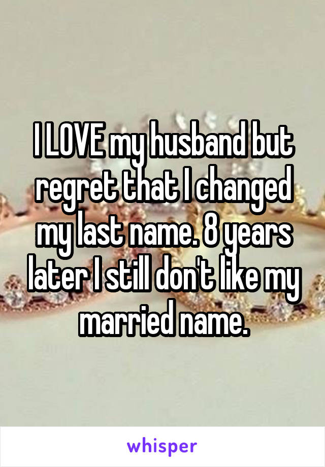 I LOVE my husband but regret that I changed my last name. 8 years later I still don't like my married name.