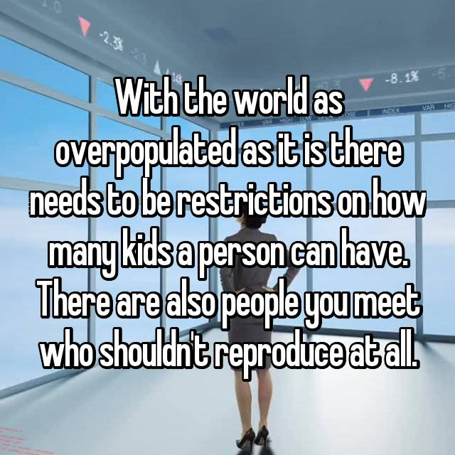With the world as overpopulated as it is there needs to be restrictions on how many kids a person can have. There are also people you meet who shouldn't reproduce at all.