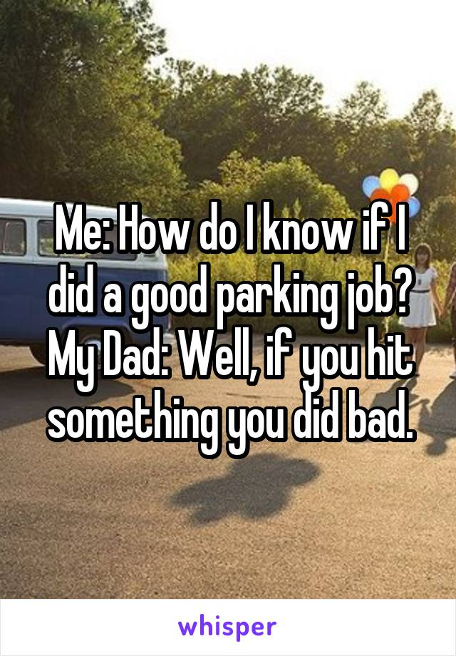 Me: How do I know if I did a good parking job? My Dad: Well, if you hit something you did bad.