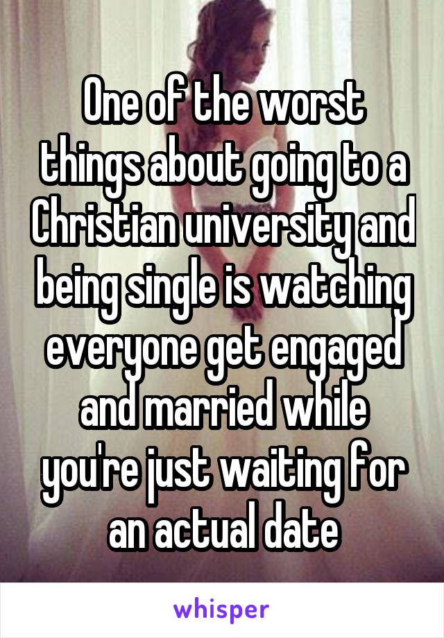 One of the worst things about going to a Christian university and being single is watching everyone get engaged and married while you're just waiting for an actual date