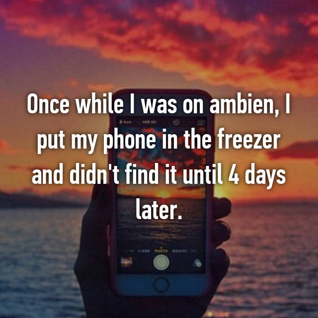 Once while I was on ambien, I put my phone in the freezer and didn't find it until 4 days later.