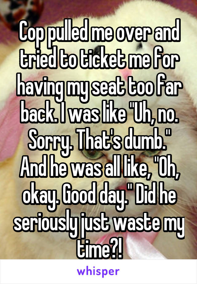 """Cop pulled me over and tried to ticket me for having my seat too far back. I was like """"Uh, no. Sorry. That's dumb."""" And he was all like, """"Oh, okay. Good day."""" Did he seriously just waste my time?!"""