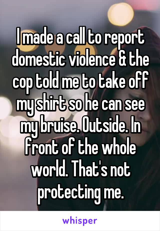 I made a call to report domestic violence & the cop told me to take off my shirt so he can see my bruise. Outside. In front of the whole world. That's not protecting me.