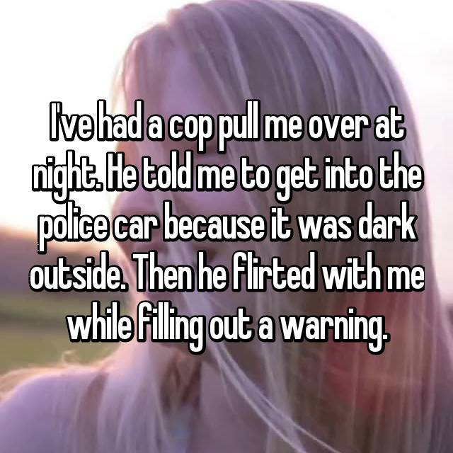 I've had a cop pull me over at night. He told me to get into the police car because it was dark outside. Then he flirted with me while filling out a warning.