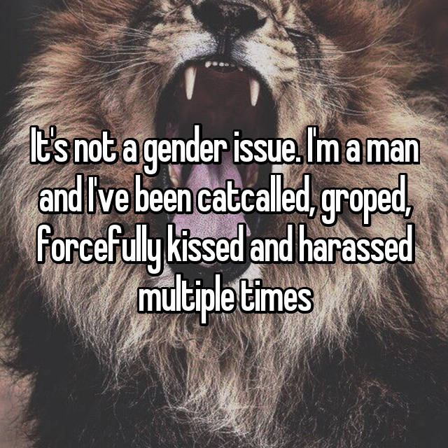 It's not a gender issue. I'm a man and I've been catcalled, groped, forcefully kissed and harassed multiple times