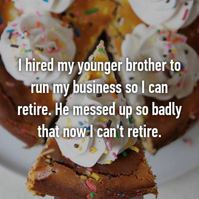 I hired my younger brother to run my business so I can retire. He messed up so badly that now I can't retire.
